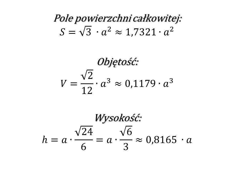 Pole powierzchni całkowitej: 𝑆= 3 ∙ 𝑎 2 ≈1,7321∙ 𝑎 2 Objętość: 𝑉= 2 12 ∙ 𝑎 3 ≈0,1179∙ 𝑎 3 Wysokość: ℎ=𝑎∙ 24 6 =𝑎∙ 6 3 ≈0,8165 ∙𝑎