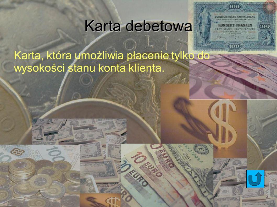 Karta debetowa Karta, która umożliwia płacenie tylko do wysokości stanu konta klienta. 9