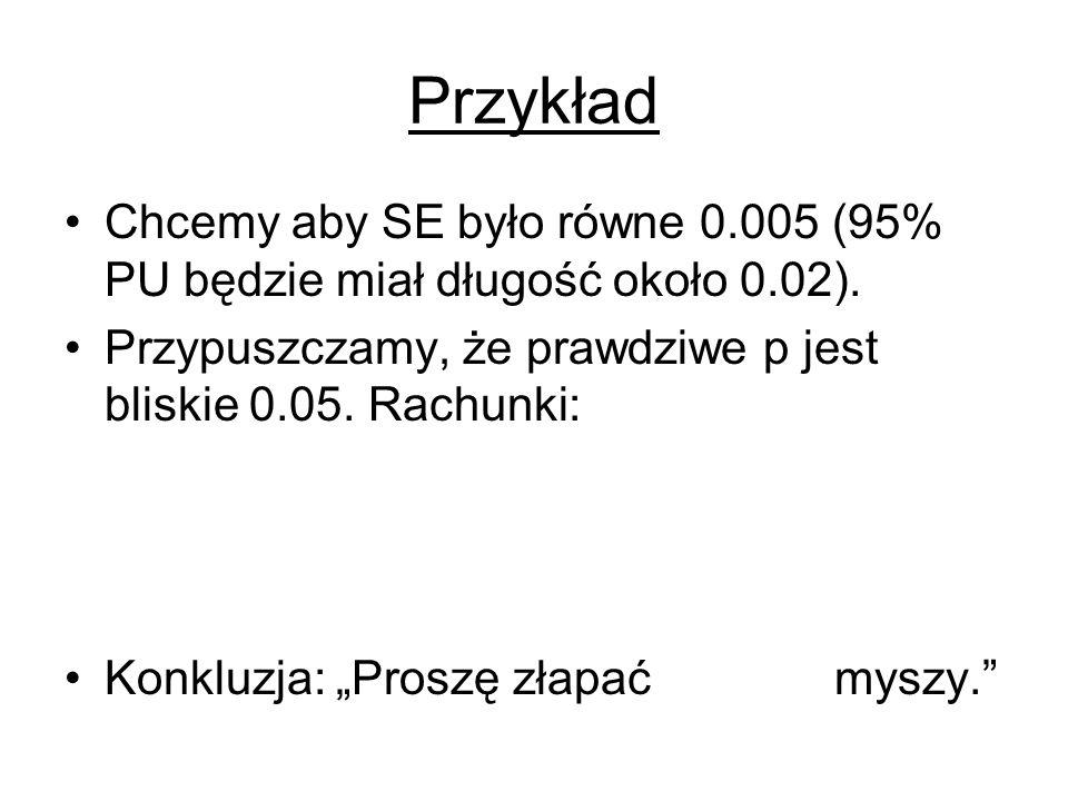 Przykład Chcemy aby SE było równe 0.005 (95% PU będzie miał długość około 0.02). Przypuszczamy, że prawdziwe p jest bliskie 0.05. Rachunki: