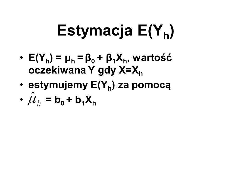 Estymacja E(Yh) E(Yh) = μh = β0 + β1Xh, wartość oczekiwana Y gdy X=Xh