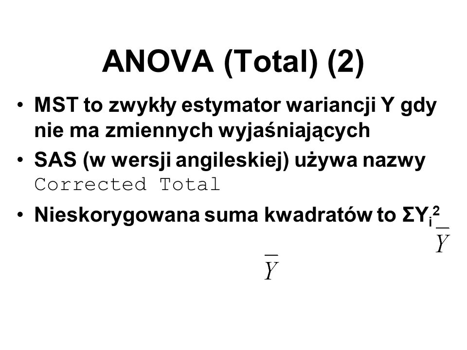 ANOVA (Total) (2) MST to zwykły estymator wariancji Y gdy nie ma zmiennych wyjaśniających. SAS (w wersji angileskiej) używa nazwy Corrected Total.
