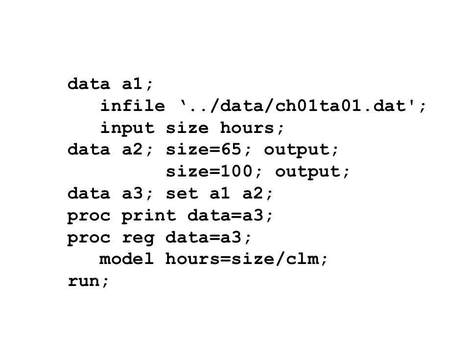 data a1;infile '../data/ch01ta01.dat ; input size hours; data a2; size=65; output; size=100; output;