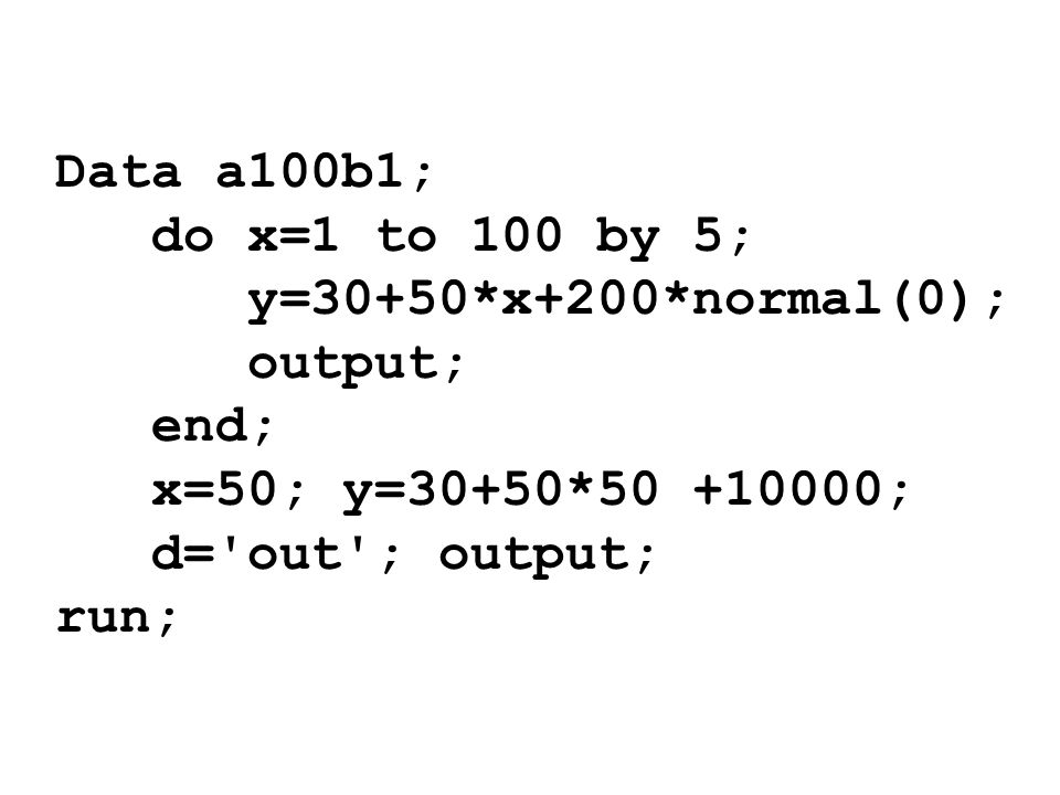 Data a100b1;do x=1 to 100 by 5; y=30+50*x+200*normal(0); output; end; x=50; y=30+50*50 +10000; d= out ; output;