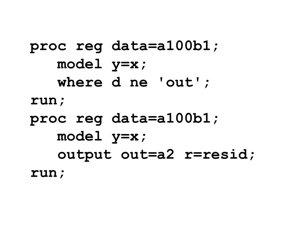 proc reg data=a100b1; model y=x; where d ne out ; run; output out=a2 r=resid;