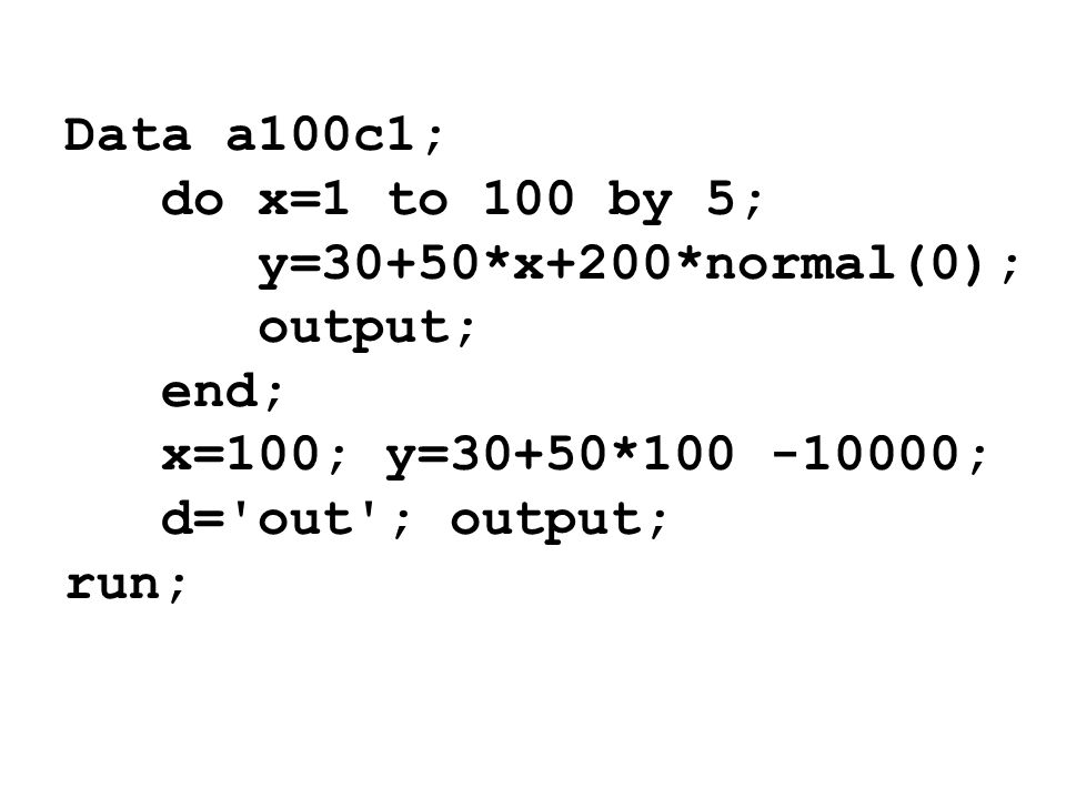 Data a100c1;do x=1 to 100 by 5; y=30+50*x+200*normal(0); output; end; x=100; y=30+50*100 -10000; d= out ; output;