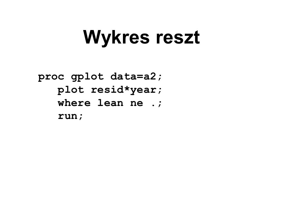 Wykres reszt proc gplot data=a2; plot resid*year; where lean ne .;