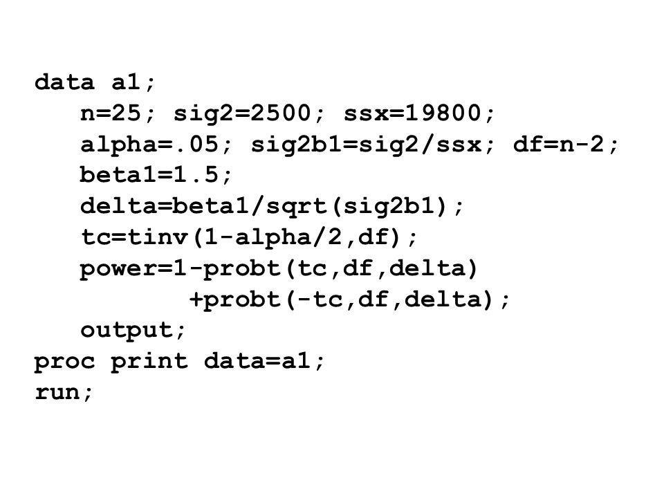 data a1; n=25; sig2=2500; ssx=19800; alpha=.05; sig2b1=sig2/ssx; df=n-2; beta1=1.5; delta=beta1/sqrt(sig2b1);