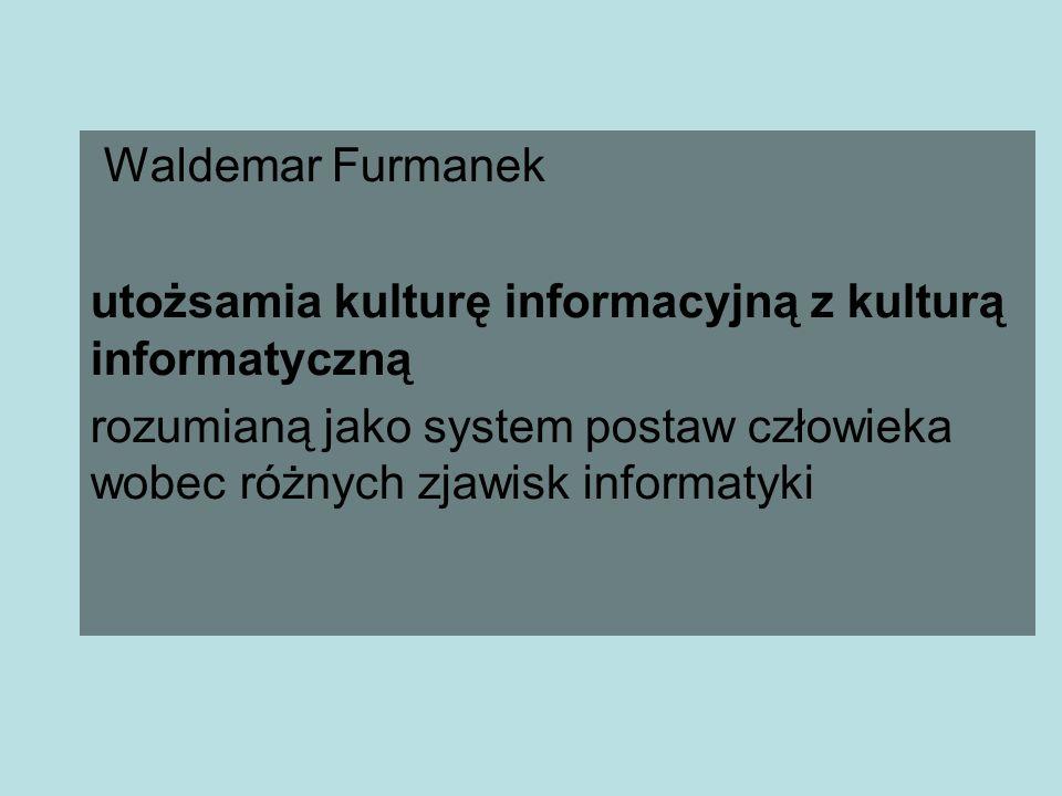 Waldemar Furmanek utożsamia kulturę informacyjną z kulturą informatyczną.