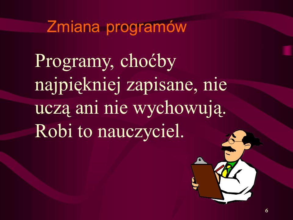 Zmiana programów Programy, choćby najpiękniej zapisane, nie uczą ani nie wychowują.