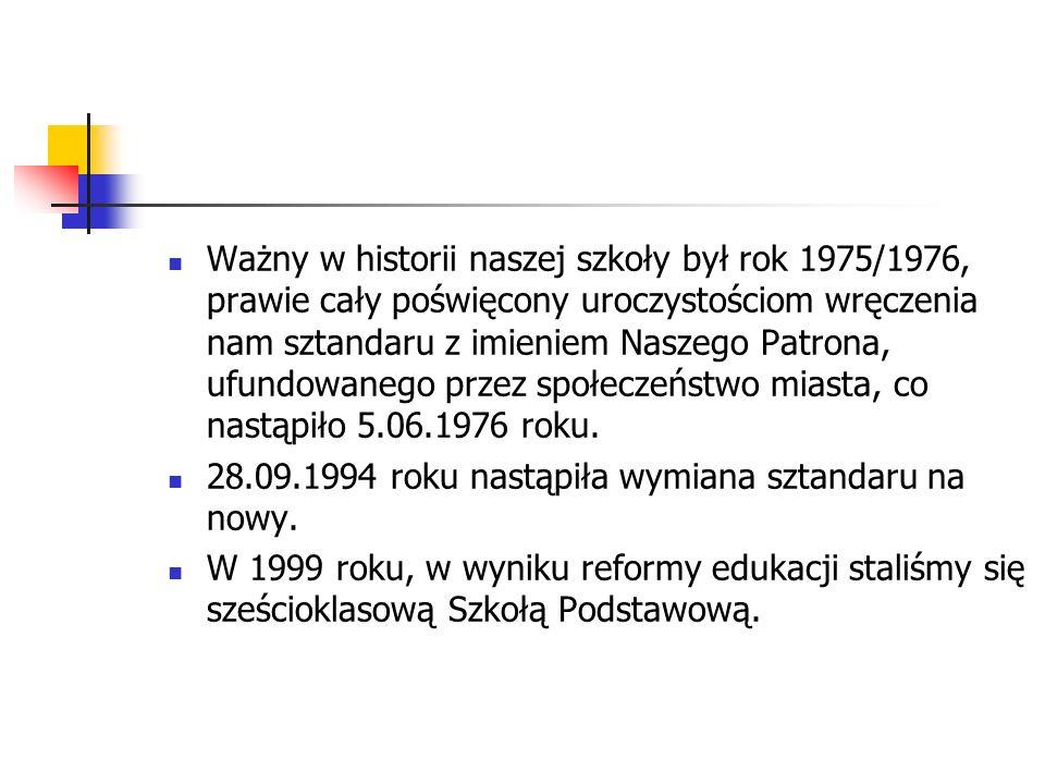 Ważny w historii naszej szkoły był rok 1975/1976, prawie cały poświęcony uroczystościom wręczenia nam sztandaru z imieniem Naszego Patrona, ufundowanego przez społeczeństwo miasta, co nastąpiło 5.06.1976 roku.