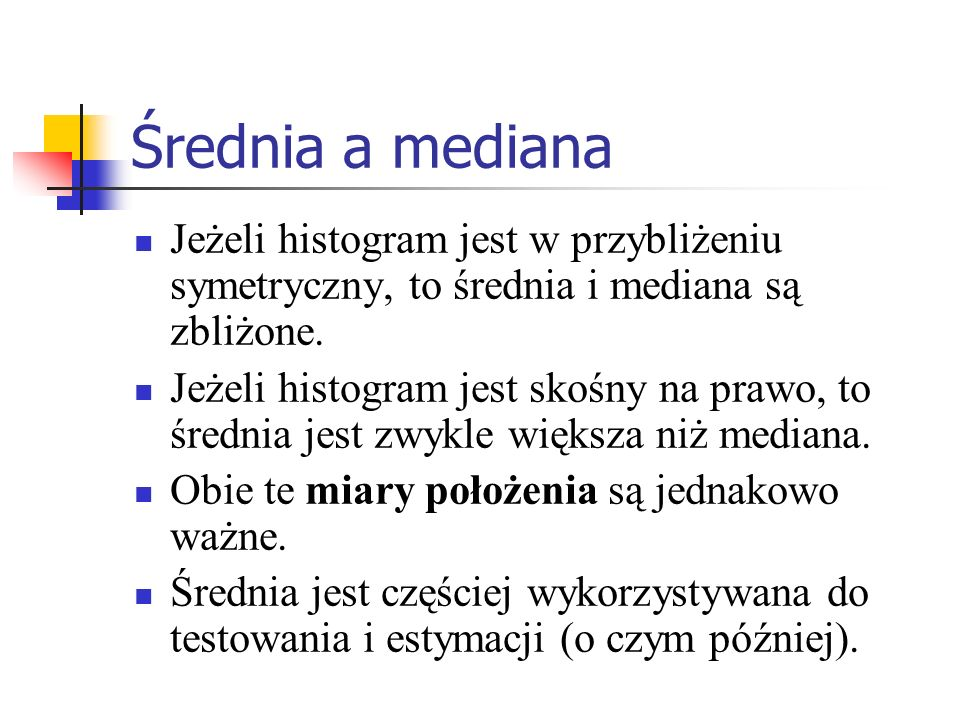 Średnia a medianaJeżeli histogram jest w przybliżeniu symetryczny, to średnia i mediana są zbliżone.