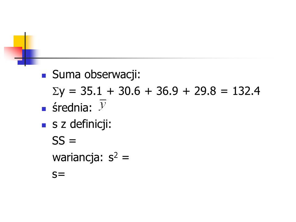 Suma obserwacji: y = 35.1 + 30.6 + 36.9 + 29.8 = 132.4. średnia: s z definicji: SS = wariancja: s2 =