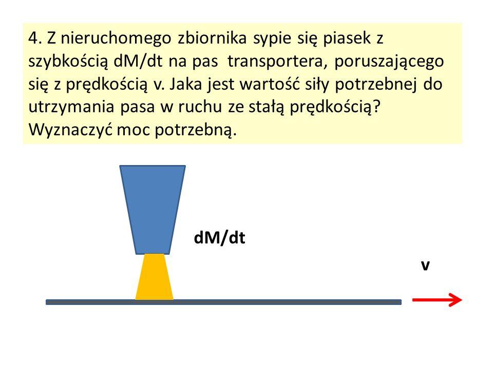4. Z nieruchomego zbiornika sypie się piasek z szybkością dM/dt na pas transportera, poruszającego się z prędkością v. Jaka jest wartość siły potrzebnej do utrzymania pasa w ruchu ze stałą prędkością Wyznaczyć moc potrzebną.