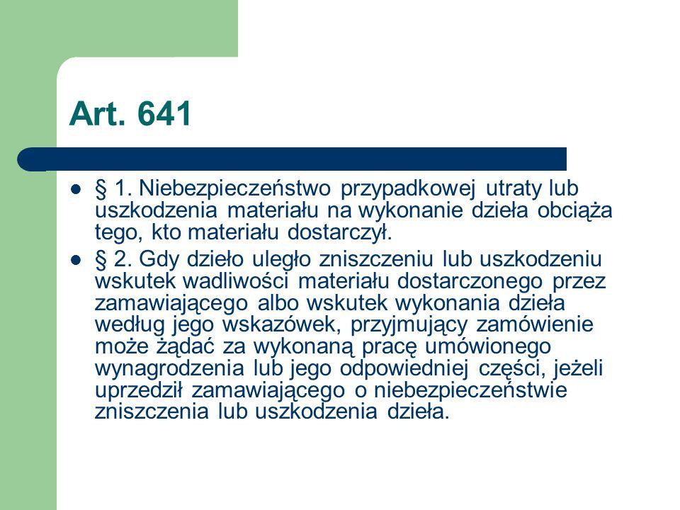 Art. 641 § 1. Niebezpieczeństwo przypadkowej utraty lub uszkodzenia materiału na wykonanie dzieła obciąża tego, kto materiału dostarczył.