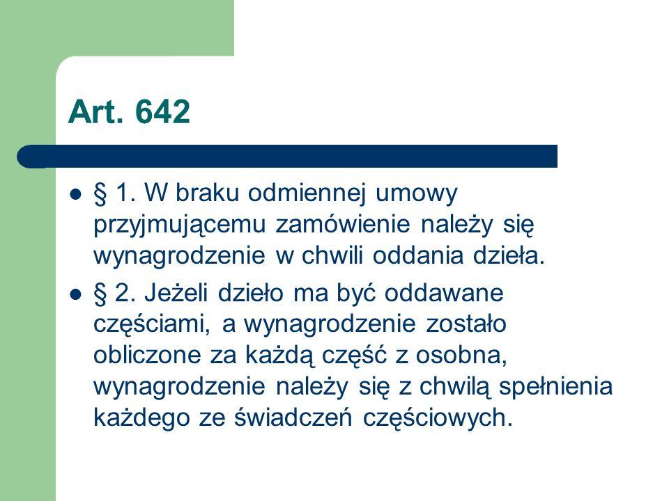 Art. 642 § 1. W braku odmiennej umowy przyjmującemu zamówienie należy się wynagrodzenie w chwili oddania dzieła.
