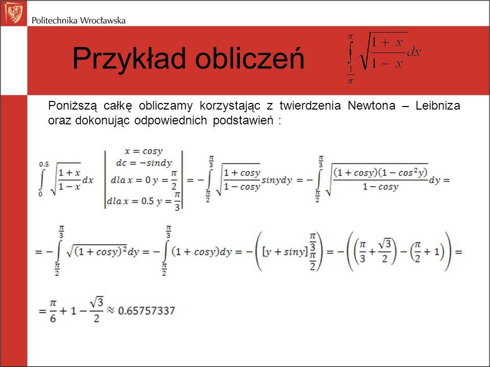 Przykład obliczeń Poniższą całkę obliczamy korzystając z twierdzenia Newtona – Leibniza oraz dokonując odpowiednich podstawień :