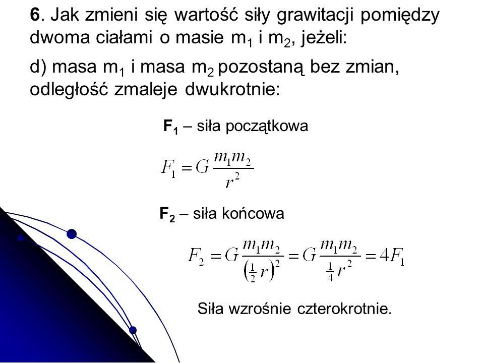 6. Jak zmieni się wartość siły grawitacji pomiędzy dwoma ciałami o masie m1 i m2, jeżeli: