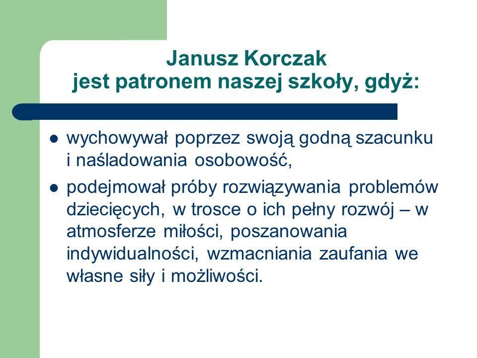 Janusz Korczak jest patronem naszej szkoły, gdyż:
