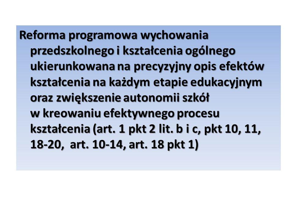 Reforma programowa wychowania przedszkolnego i kształcenia ogólnego ukierunkowana na precyzyjny opis efektów kształcenia na każdym etapie edukacyjnym oraz zwiększenie autonomii szkół w kreowaniu efektywnego procesu kształcenia (art.