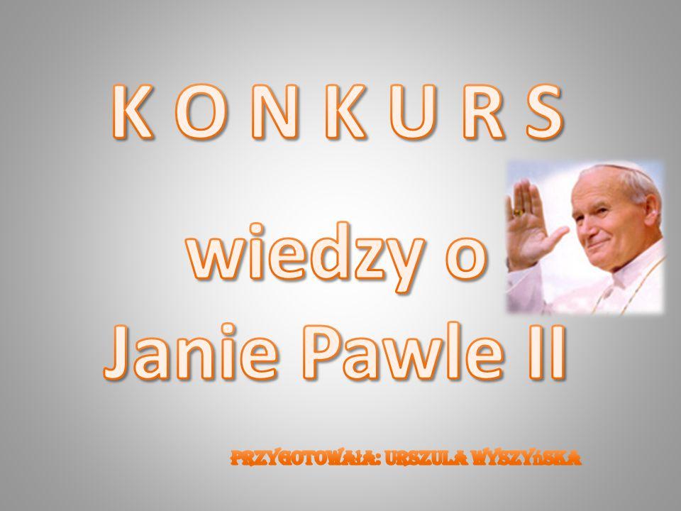 K O N K U R S wiedzy o Janie Pawle II Przygotowała: Urszula Wyszyńska