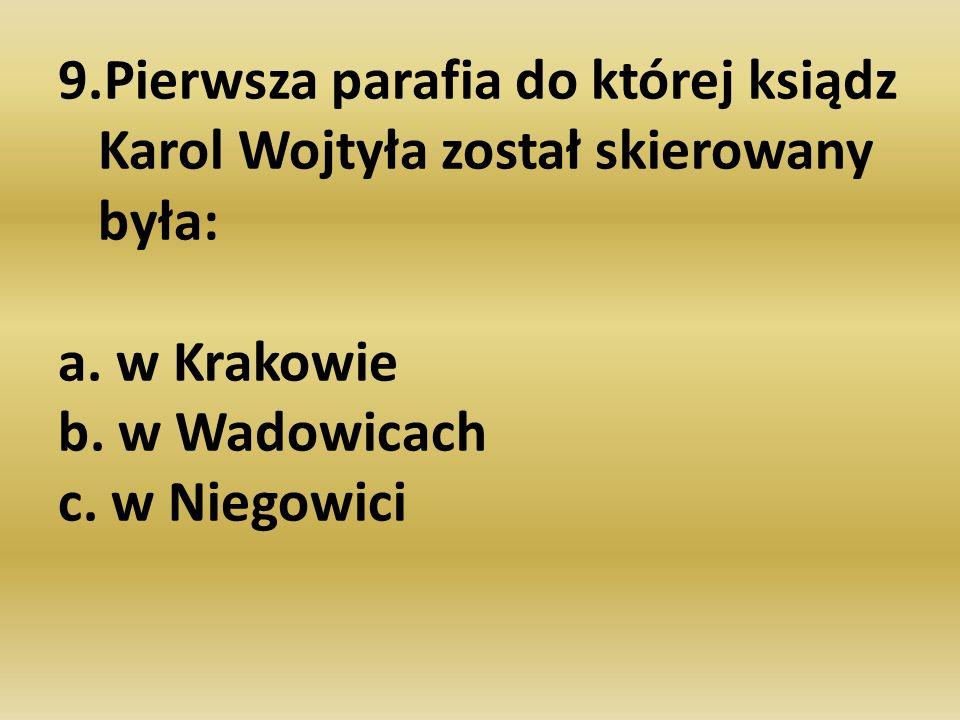 9.Pierwsza parafia do której ksiądz Karol Wojtyła został skierowany była: a.