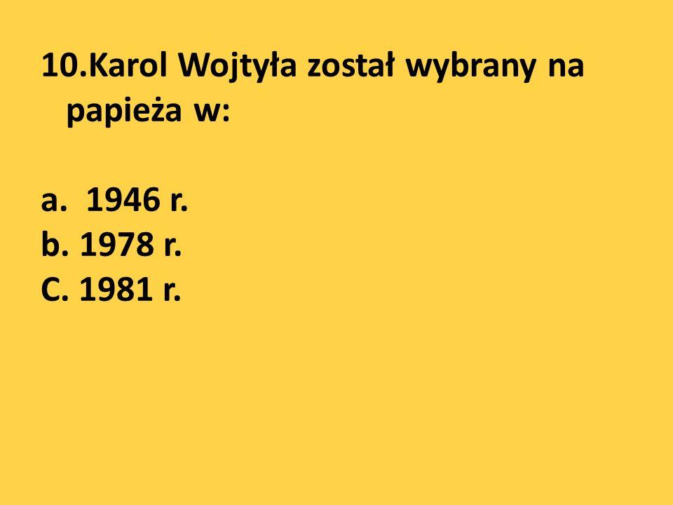 10. Karol Wojtyła został wybrany na papieża w: a. 1946 r. b. 1978 r. C