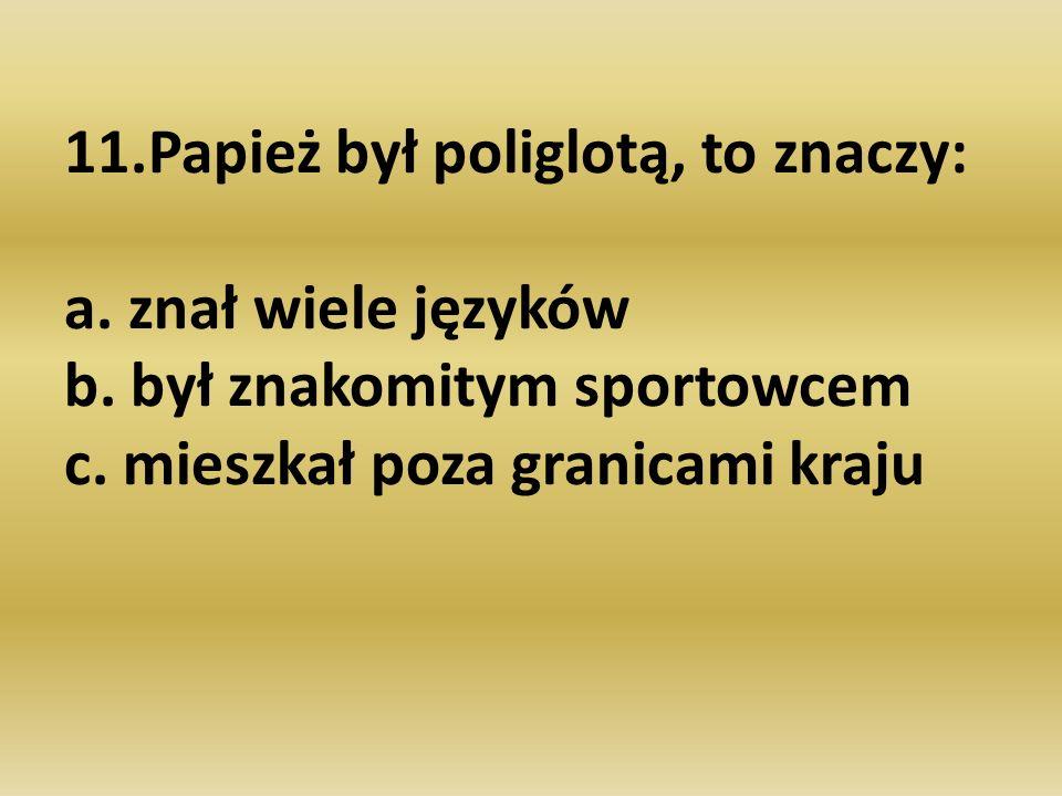 11. Papież był poliglotą, to znaczy: a. znał wiele języków b