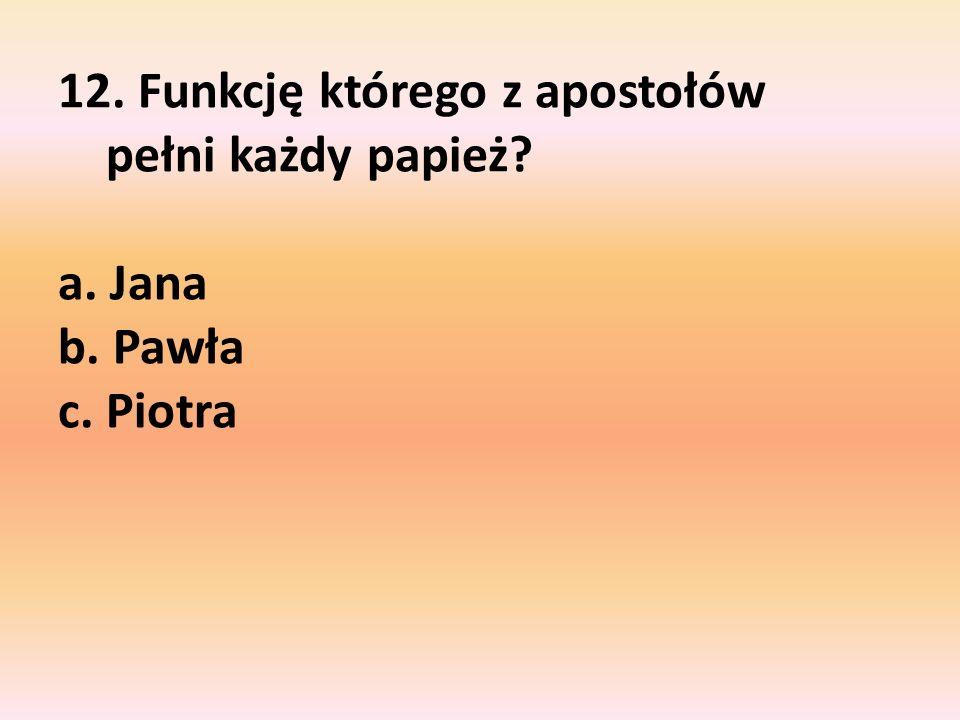 12. Funkcję którego z apostołów pełni każdy papież. a. Jana b. Pawła c