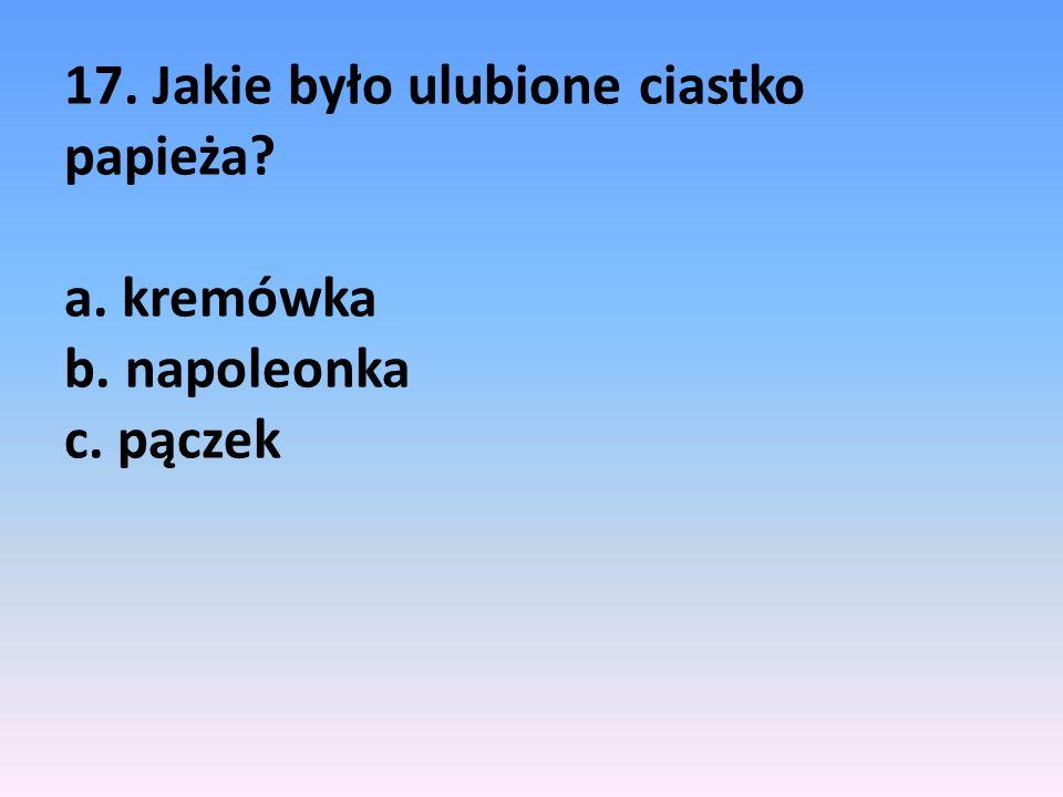 17. Jakie było ulubione ciastko papieża. a. kremówka b. napoleonka c