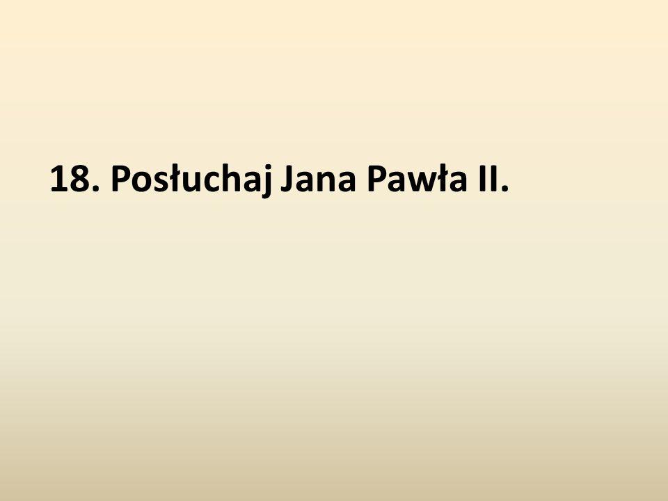 18. Posłuchaj Jana Pawła II.