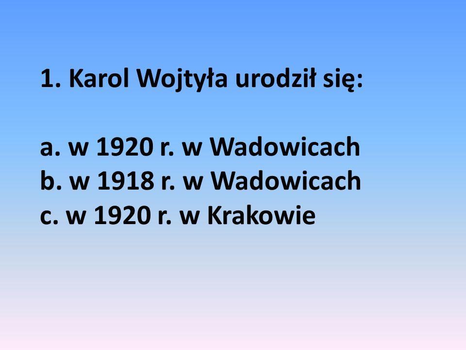 1. Karol Wojtyła urodził się: a. w 1920 r. w Wadowicach b. w 1918 r