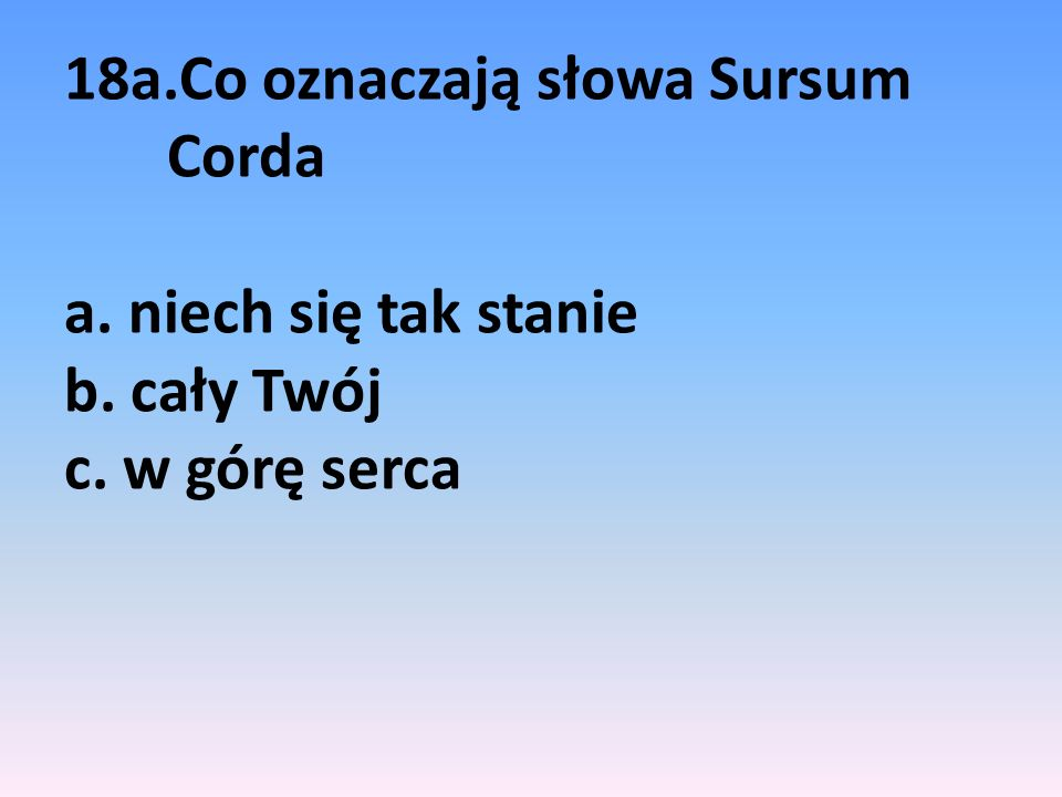 18a. Co oznaczają słowa Sursum Corda a. niech się tak stanie b