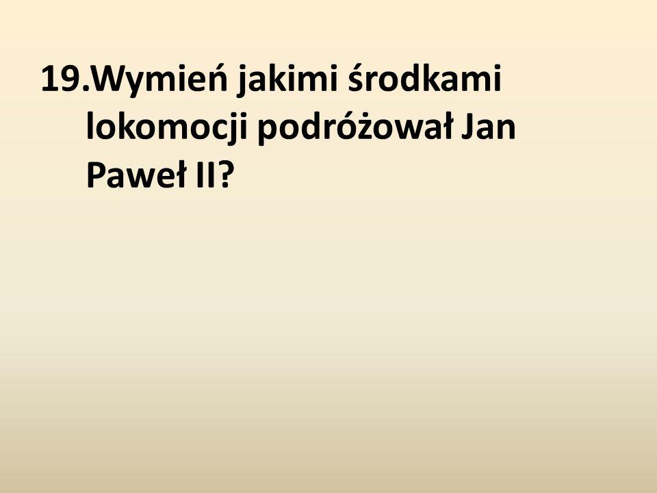 19.Wymień jakimi środkami lokomocji podróżował Jan Paweł II