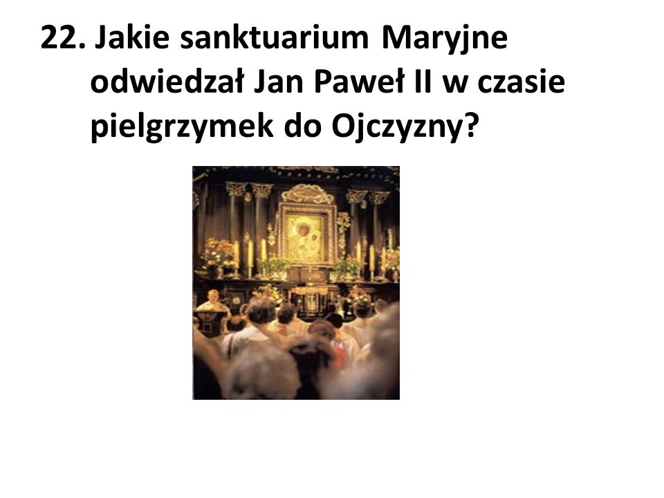 22. Jakie sanktuarium Maryjne odwiedzał Jan Paweł II w czasie pielgrzymek do Ojczyzny