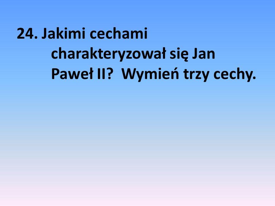 24. Jakimi cechami charakteryzował się Jan Paweł II Wymień trzy cechy.