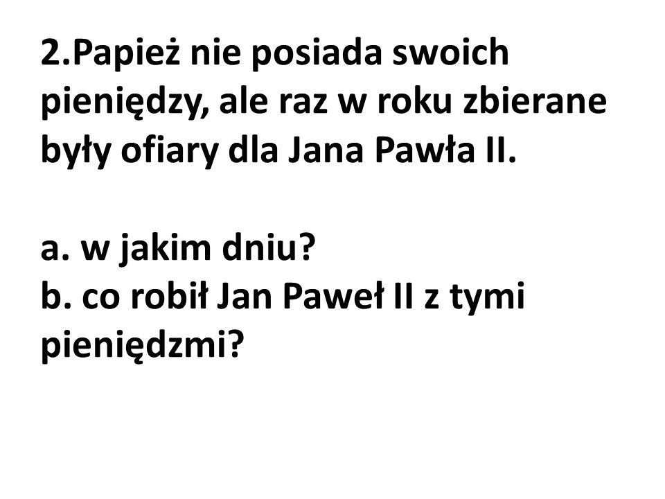 2.Papież nie posiada swoich pieniędzy, ale raz w roku zbierane były ofiary dla Jana Pawła II.