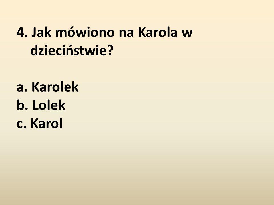 4. Jak mówiono na Karola w dzieciństwie a. Karolek b. Lolek c. Karol