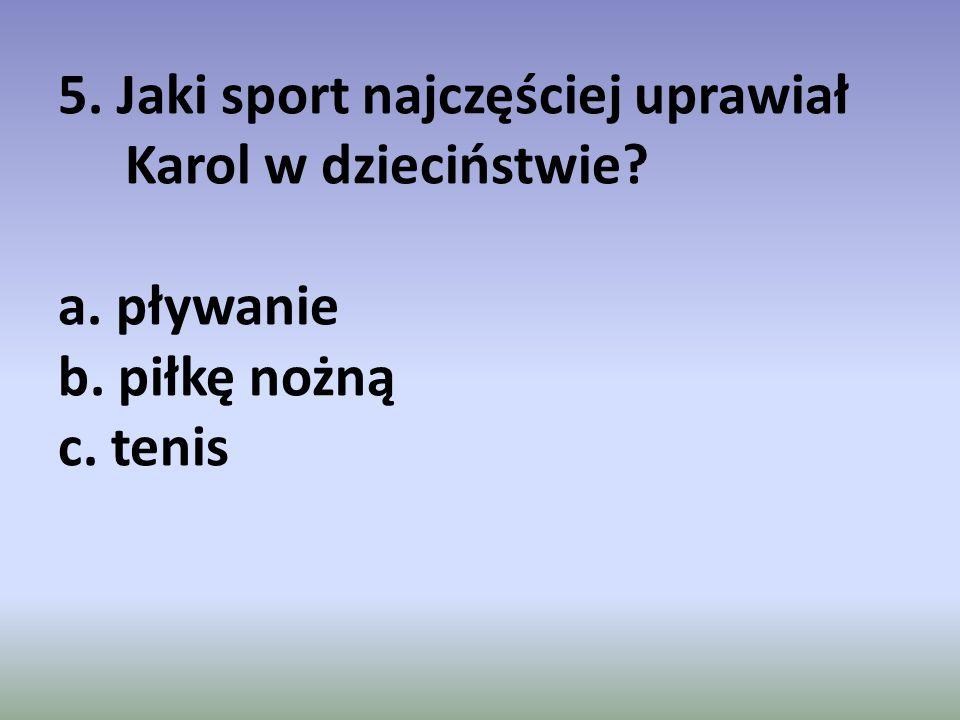 5. Jaki sport najczęściej uprawiał Karol w dzieciństwie. a. pływanie b