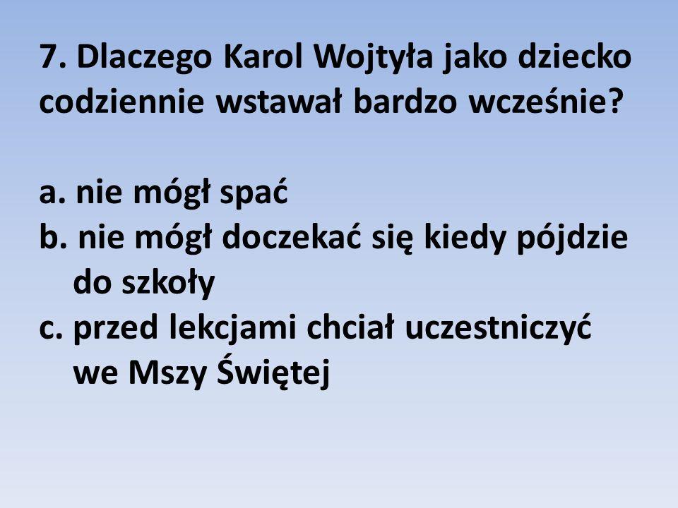 7. Dlaczego Karol Wojtyła jako dziecko codziennie wstawał bardzo wcześnie.