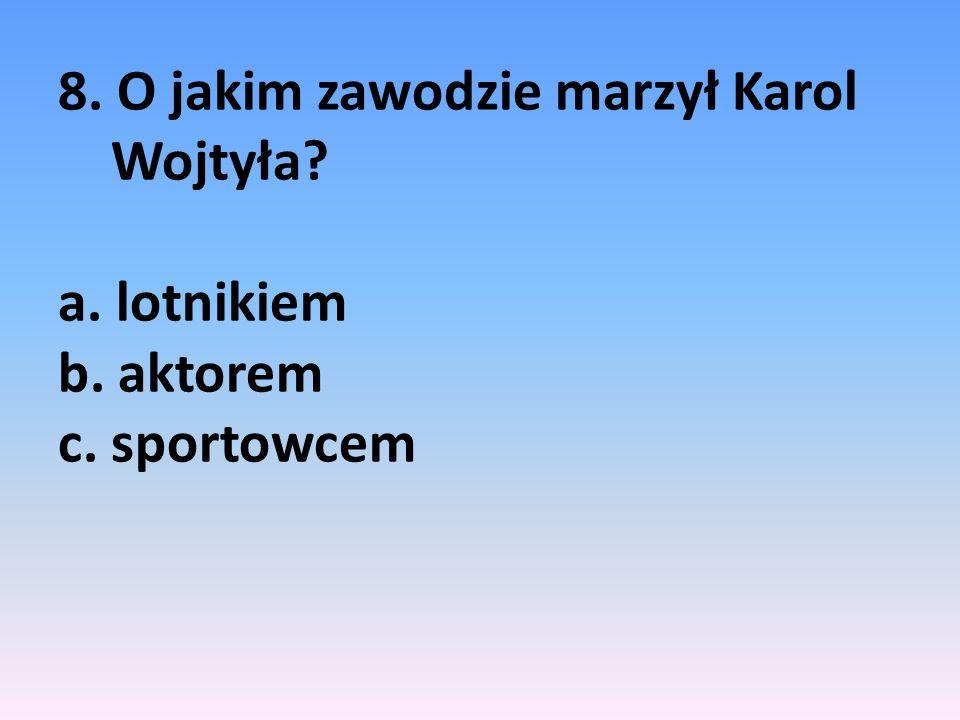 8. O jakim zawodzie marzył Karol Wojtyła. a. lotnikiem b. aktorem c