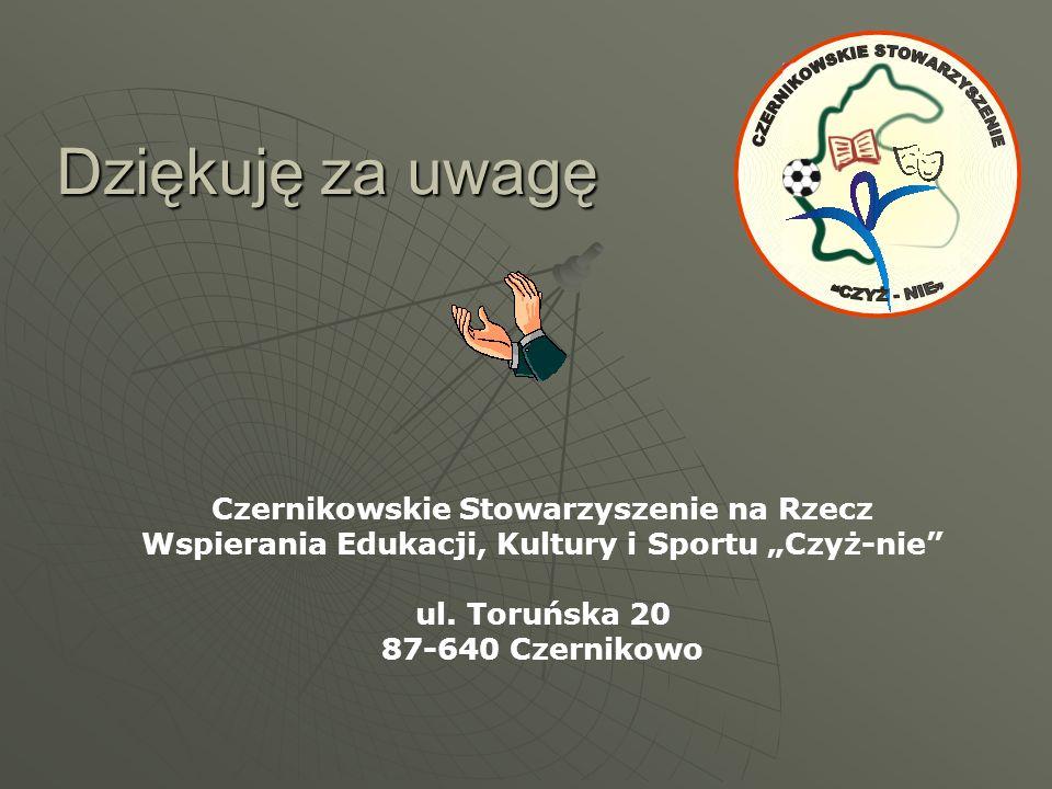 """Dziękuję za uwagę Czernikowskie Stowarzyszenie na Rzecz Wspierania Edukacji, Kultury i Sportu """"Czyż-nie"""