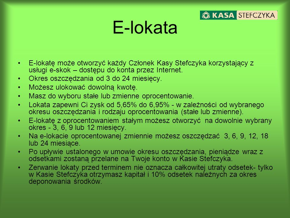 E-lokata E-lokatę może otworzyć każdy Członek Kasy Stefczyka korzystający z usługi e-skok – dostępu do konta przez Internet.