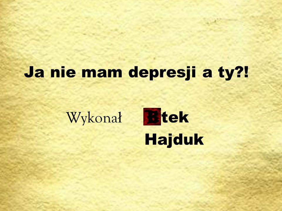 Ja nie mam depresji a ty ! Wykonał artek Hajduk