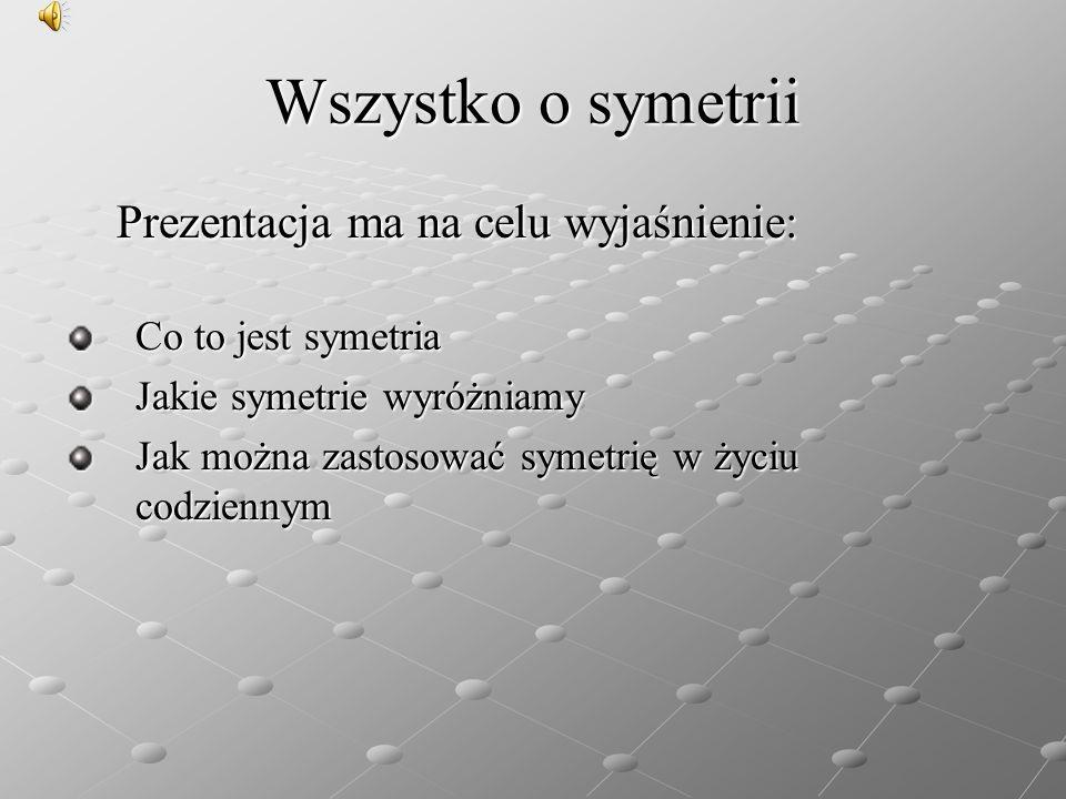 Wszystko o symetrii Prezentacja ma na celu wyjaśnienie: