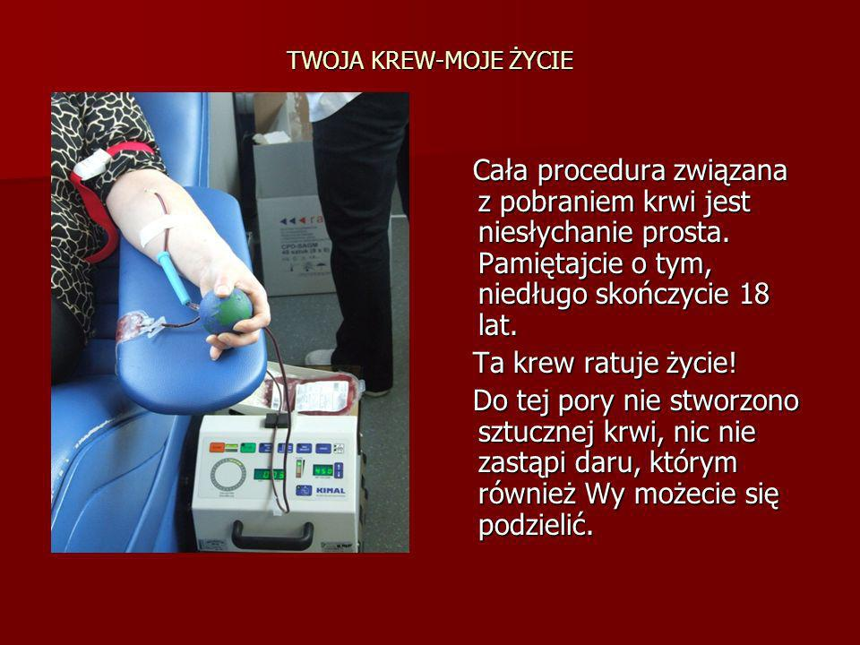 TWOJA KREW-MOJE ŻYCIE Cała procedura związana z pobraniem krwi jest niesłychanie prosta. Pamiętajcie o tym, niedługo skończycie 18 lat.