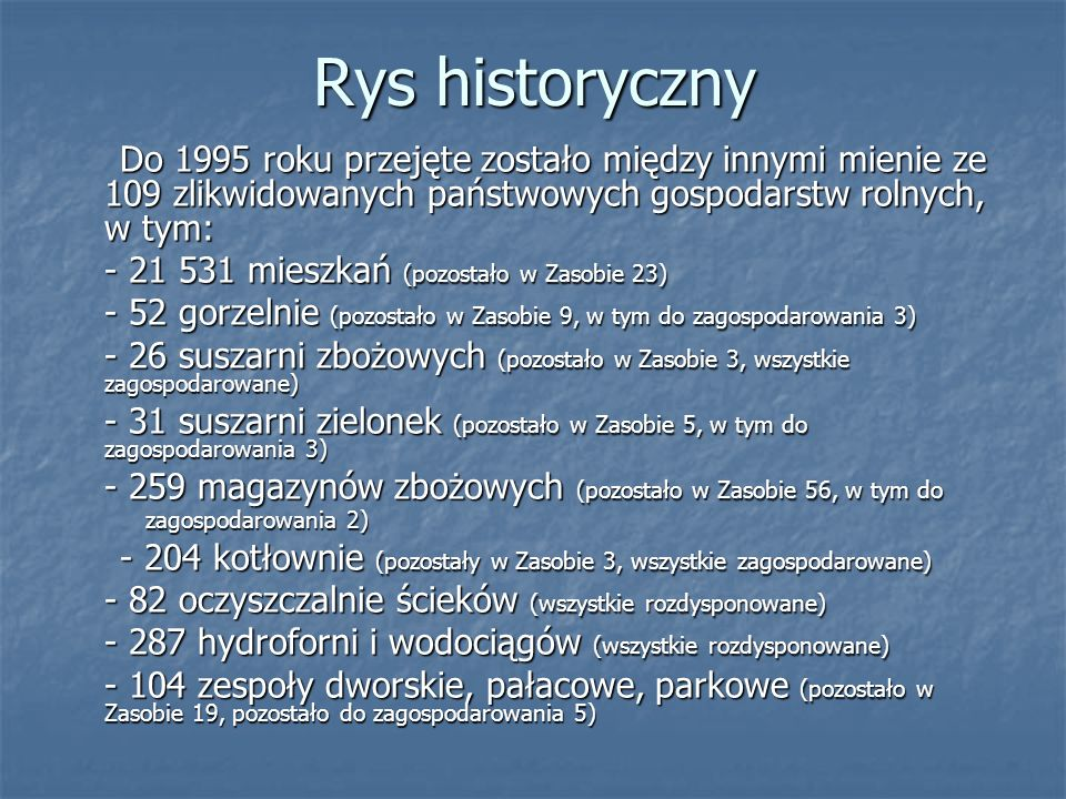 Rys historycznyDo 1995 roku przejęte zostało między innymi mienie ze 109 zlikwidowanych państwowych gospodarstw rolnych, w tym: