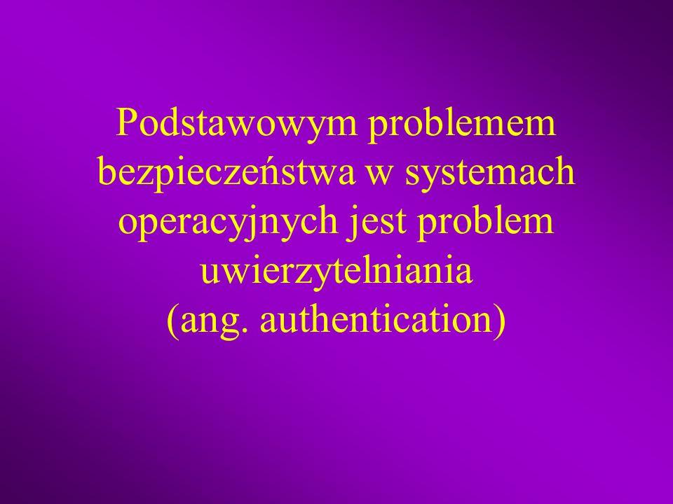 Podstawowym problemem bezpieczeństwa w systemach operacyjnych jest problem uwierzytelniania (ang.