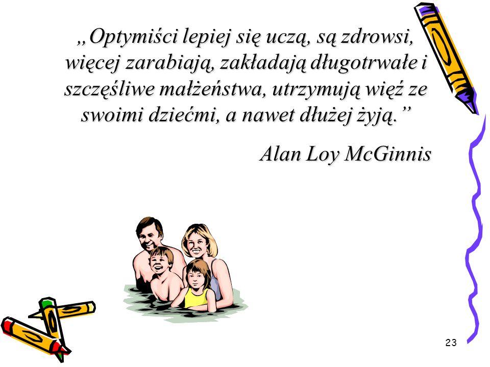 """""""Optymiści lepiej się uczą, są zdrowsi, więcej zarabiają, zakładają długotrwałe i szczęśliwe małżeństwa, utrzymują więź ze swoimi dziećmi, a nawet dłużej żyją."""