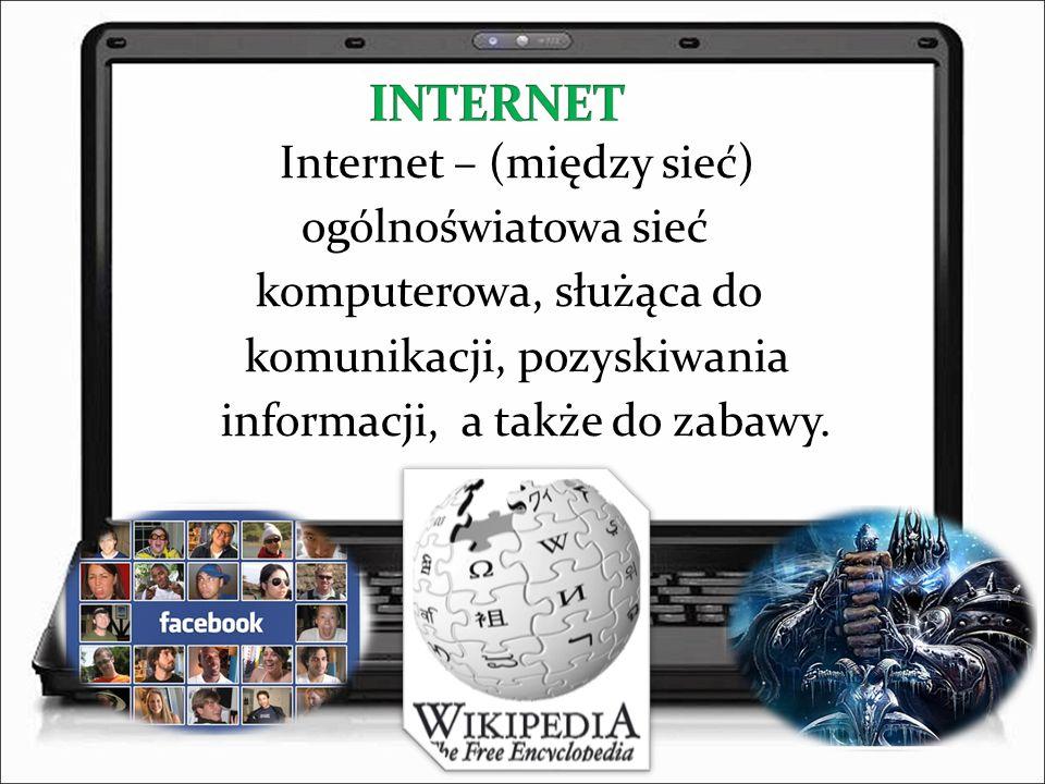 INTERNET Internet – (między sieć) ogólnoświatowa sieć komputerowa, służąca do komunikacji, pozyskiwania informacji, a także do zabawy.
