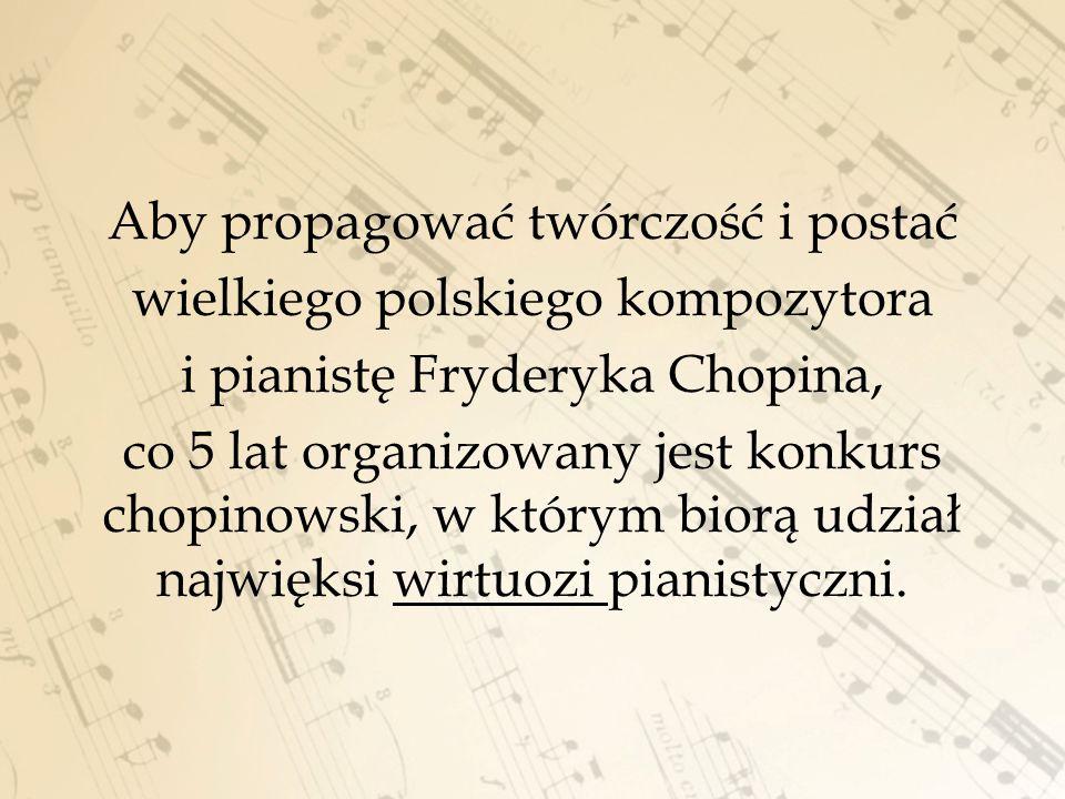 Aby propagować twórczość i postać wielkiego polskiego kompozytora i pianistę Fryderyka Chopina, co 5 lat organizowany jest konkurs chopinowski, w którym biorą udział najwięksi wirtuozi pianistyczni.